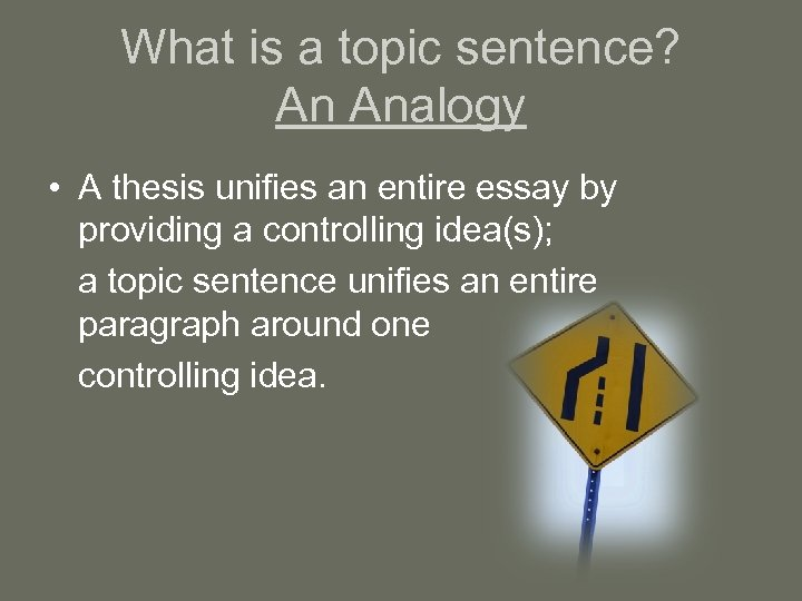 What is a topic sentence? An Analogy • A thesis unifies an entire essay