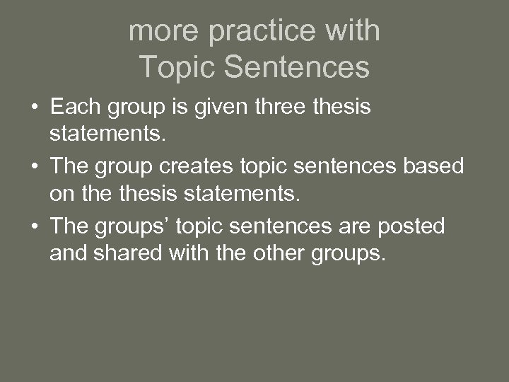 more practice with Topic Sentences • Each group is given three thesis statements. •
