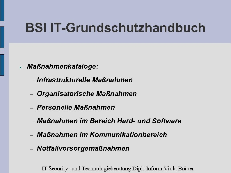 BSI IT-Grundschutzhandbuch ● Maßnahmenkataloge: – Infrastrukturelle Maßnahmen – Organisatorische Maßnahmen – Personelle Maßnahmen –