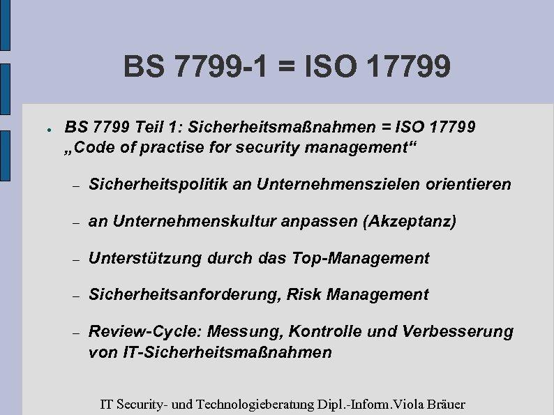 BS 7799 -1 = ISO 17799 ● BS 7799 Teil 1: Sicherheitsmaßnahmen = ISO