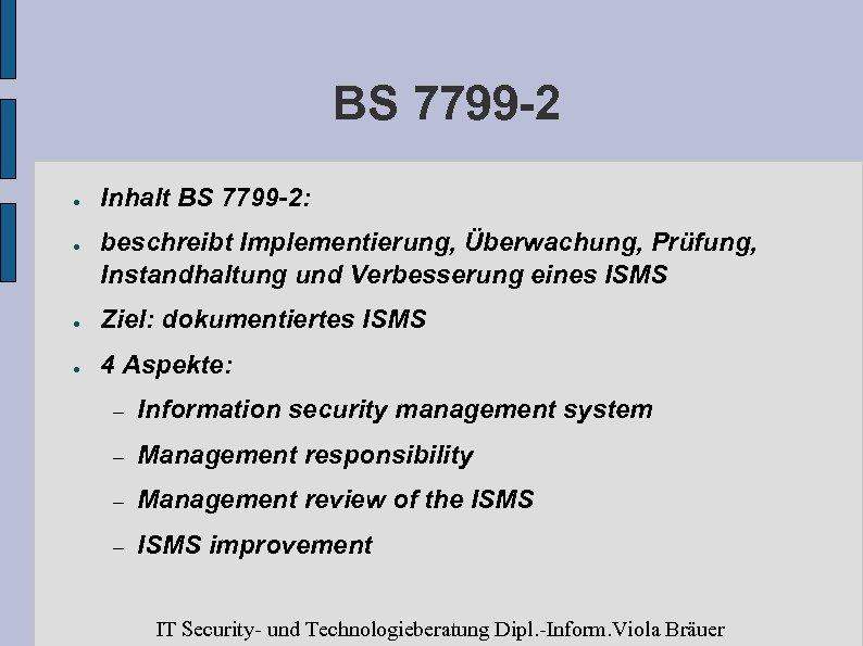 BS 7799 -2 ● ● Inhalt BS 7799 -2: beschreibt Implementierung, Überwachung, Prüfung, Instandhaltung