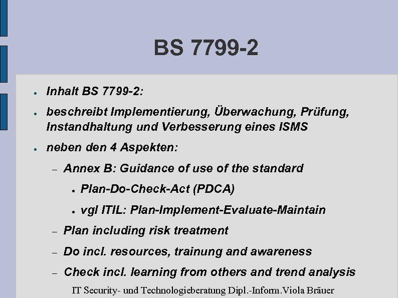 BS 7799 -2 ● ● ● Inhalt BS 7799 -2: beschreibt Implementierung, Überwachung, Prüfung,