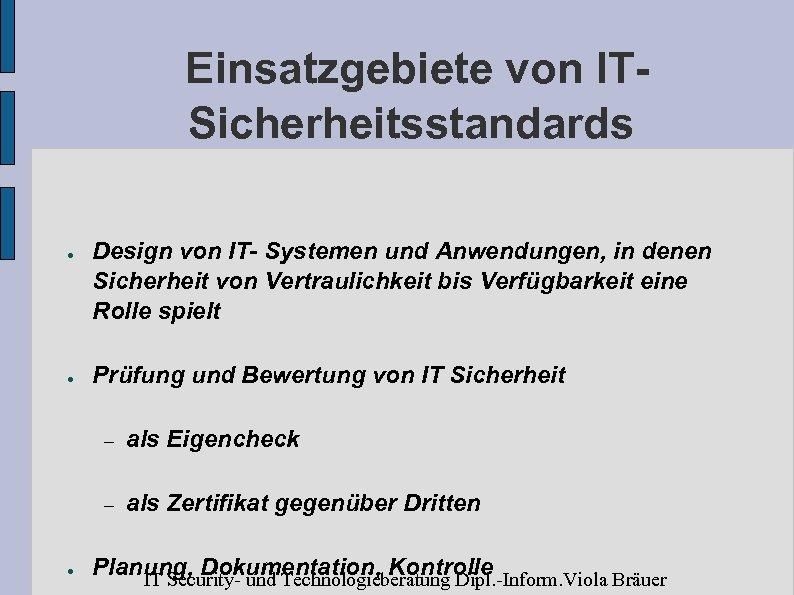 Einsatzgebiete von ITSicherheitsstandards ● ● Design von IT- Systemen und Anwendungen, in denen Sicherheit