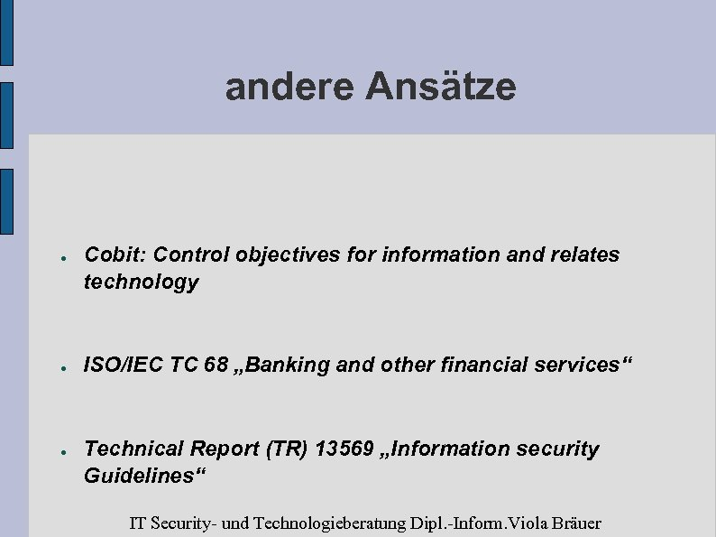 andere Ansätze ● ● ● Cobit: Control objectives for information and relates technology ISO/IEC