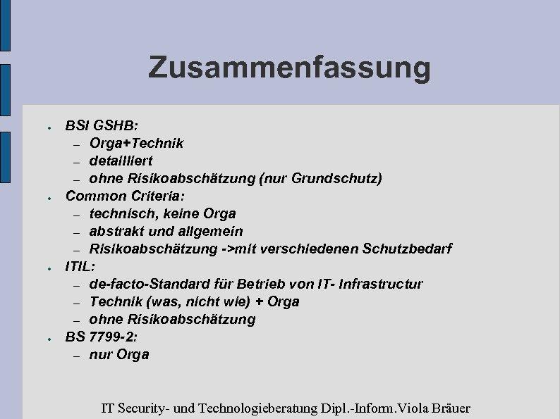 Zusammenfassung ● ● BSI GSHB: – Orga+Technik – detailliert – ohne Risikoabschätzung (nur Grundschutz)