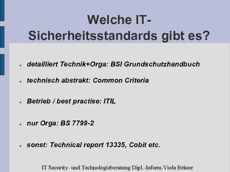 Welche ITSicherheitsstandards gibt es? ● detailliert Technik+Orga: BSI Grundschutzhandbuch ● technisch abstrakt: Common Criteria