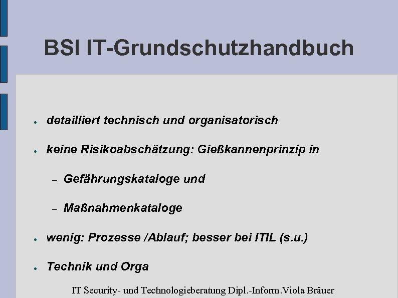 BSI IT-Grundschutzhandbuch ● detailliert technisch und organisatorisch ● keine Risikoabschätzung: Gießkannenprinzip in – Gefährungskataloge
