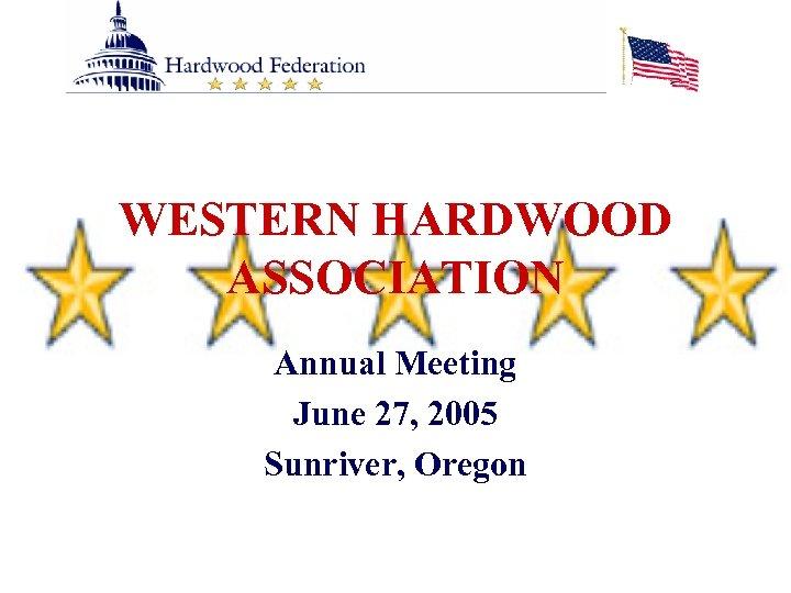 WESTERN HARDWOOD ASSOCIATION Annual Meeting June 27, 2005 Sunriver, Oregon