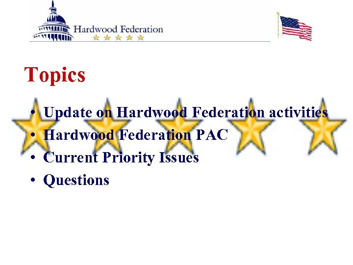 Topics • • Update on Hardwood Federation activities Hardwood Federation PAC Current Priority Issues