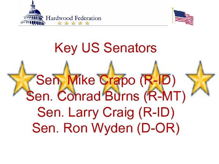 Key US Senators Sen. Mike Crapo (R-ID) Sen. Conrad Burns (R-MT) Sen. Larry Craig