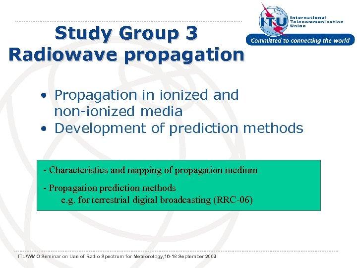 Study Group 3 Radiowave propagation • Propagation in ionized and non-ionized media • Development