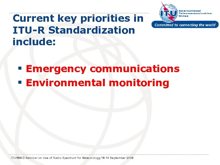 Current key priorities in ITU-R Standardization include: § Emergency communications § Environmental monitoring ITU/WMO