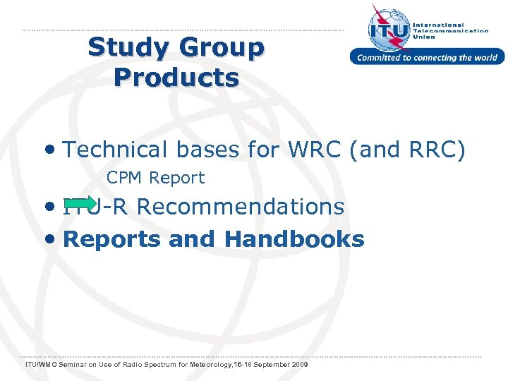 Study Group Products • Technical bases for WRC (and RRC) CPM Report • ITU-R