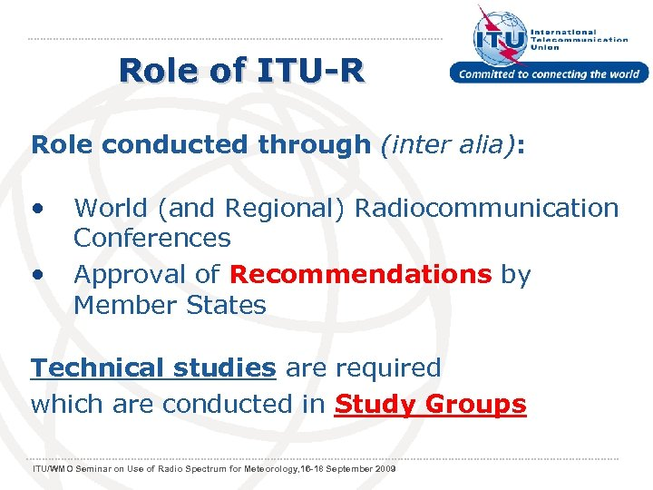 Role of ITU-R Role conducted through (inter alia): • World (and Regional) Radiocommunication •