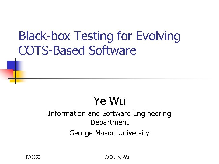 Black-box Testing for Evolving COTS-Based Software Ye Wu Information and Software Engineering Department George