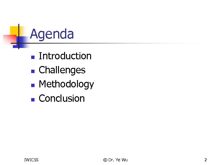 Agenda n n IWICSS Introduction Challenges Methodology Conclusion © Dr. Ye Wu 2