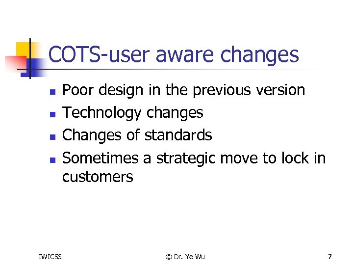COTS-user aware changes n n IWICSS Poor design in the previous version Technology changes
