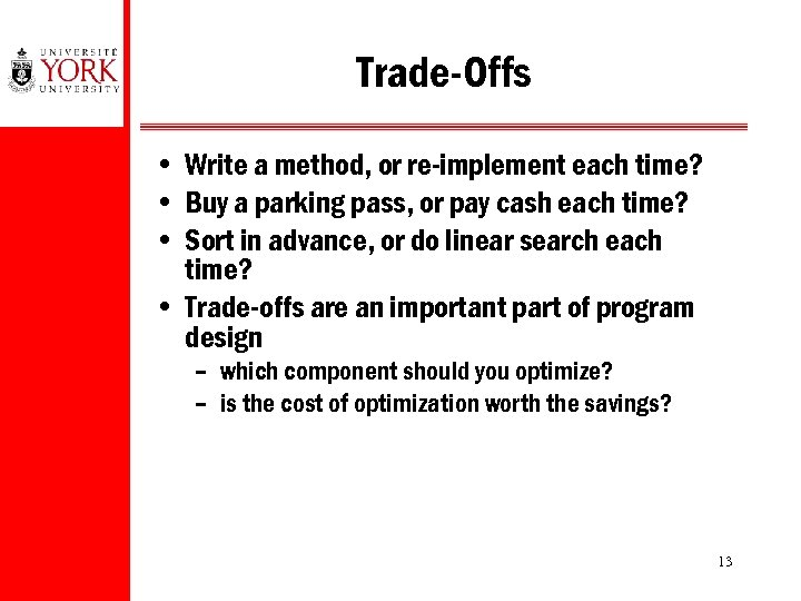 Trade-Offs • Write a method, or re-implement each time? • Buy a parking pass,