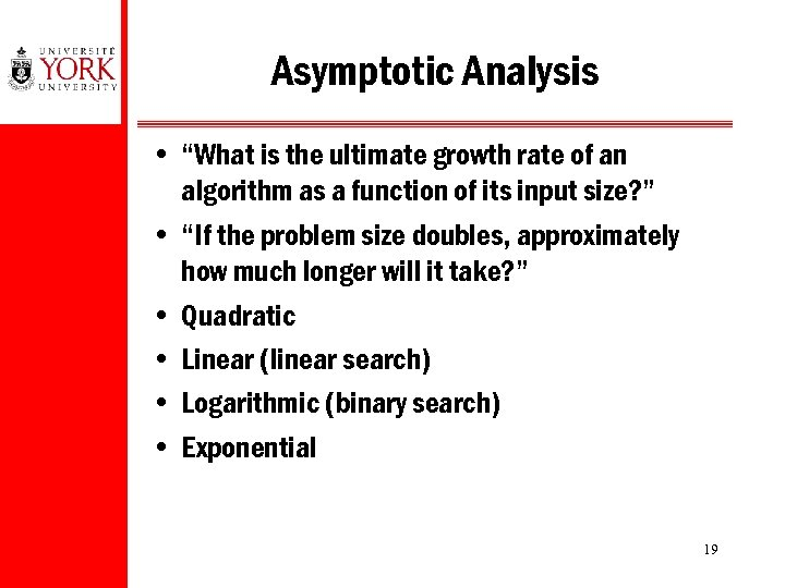 "Asymptotic Analysis • ""What is the ultimate growth rate of an algorithm as a"