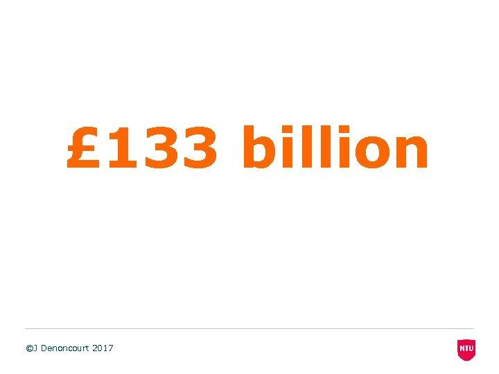 £ 133 billion ©J Denoncourt 2017