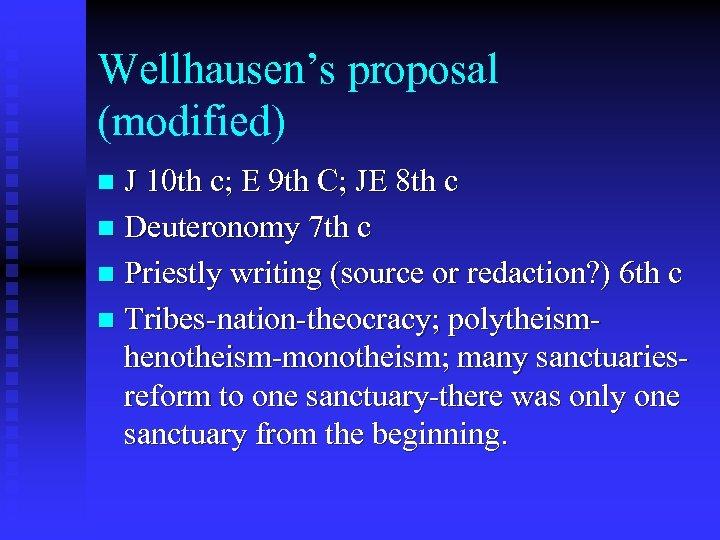 Wellhausen's proposal (modified) J 10 th c; E 9 th C; JE 8 th