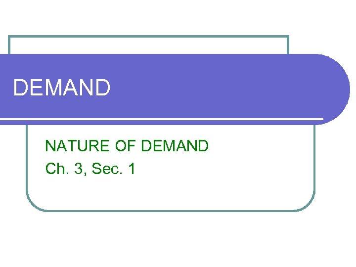 DEMAND NATURE OF DEMAND Ch. 3, Sec. 1