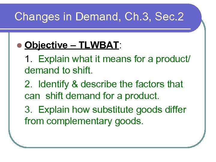 Changes in Demand, Ch. 3, Sec. 2 l Objective – TLWBAT: 1. Explain what
