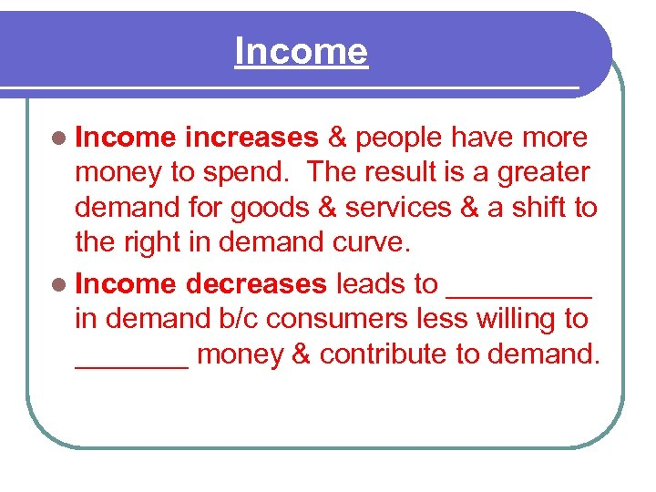 Income l Income increases & people have more money to spend. The result is