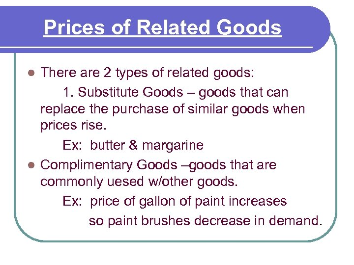 Prices of Related Goods There are 2 types of related goods: 1. Substitute Goods