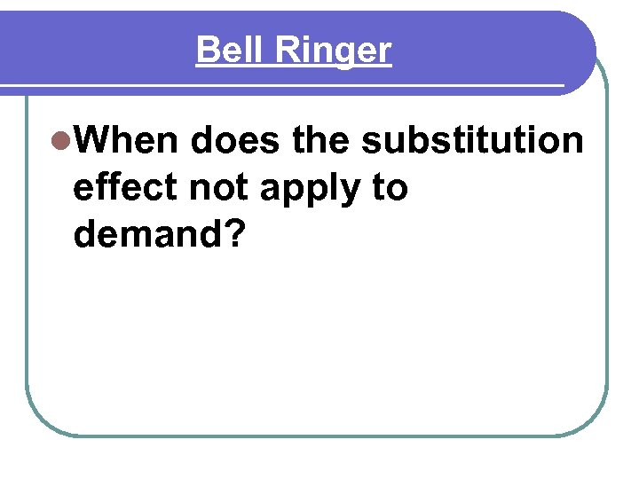 Bell Ringer l. When does the substitution effect not apply to demand?