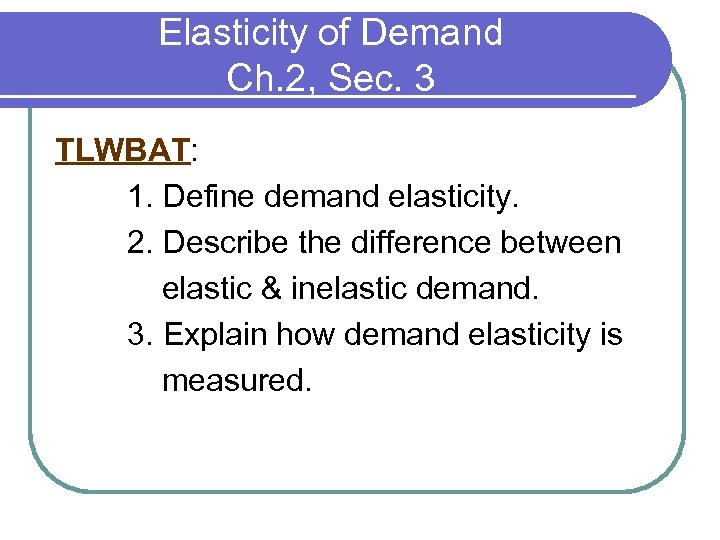Elasticity of Demand Ch. 2, Sec. 3 TLWBAT: 1. Define demand elasticity. 2. Describe