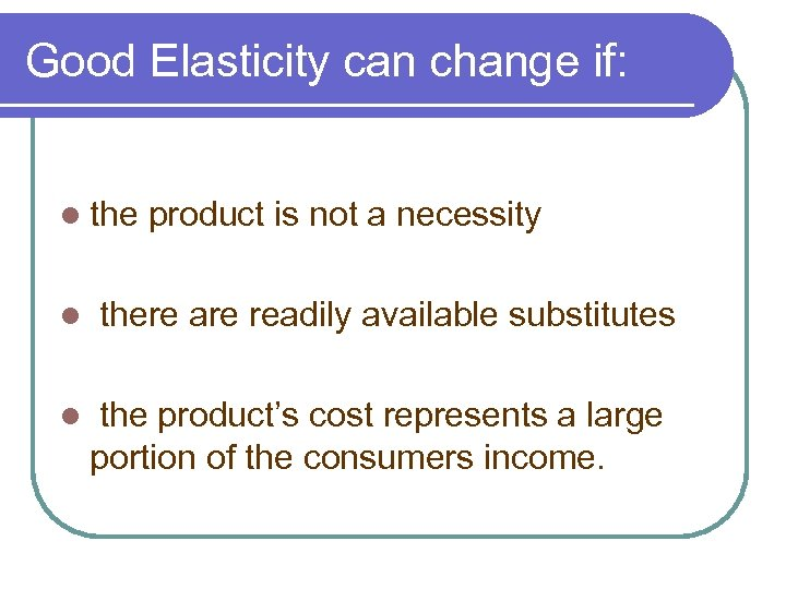 Good Elasticity can change if: l the l l product is not a necessity