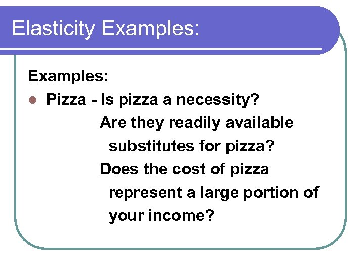 Elasticity Examples: l Pizza - Is pizza a necessity? Are they readily available substitutes