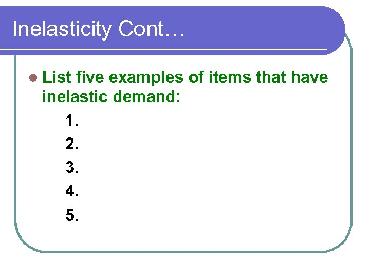 Inelasticity Cont… l List five examples of items that have inelastic demand: 1. 2.