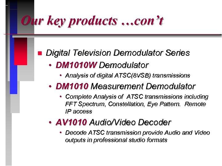Our key products …con't n Digital Television Demodulator Series • DM 1010 W Demodulator