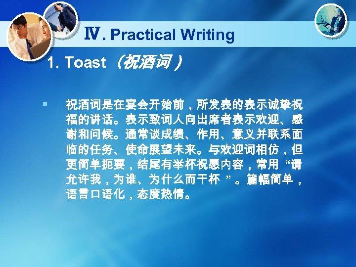 "Ⅳ. Practical Writing 1. Toast(祝酒词) § 祝酒词是在宴会开始前,所发表的表示诚挚祝 福的讲话。表示致词人向出席者表示欢迎、感 谢和问候。通常谈成绩、作用、意义并联系面 临的任务、使命展望未来。与欢迎词相仿,但 更简单扼要,结尾有举杯祝愿内容,常用 ""请 允许我,为谁、为什么而干杯 """