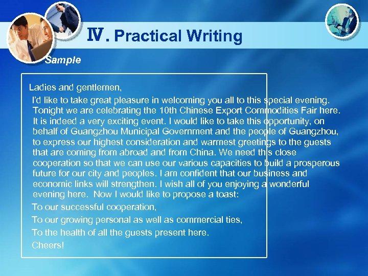 Ⅳ. Practical Writing Sample Ladies and gentlemen, I'd like to take great pleasure in