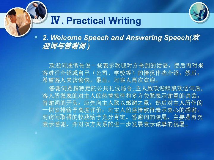 Ⅳ. Practical Writing § 2. Welcome Speech and Answering Speech(欢 迎词与答谢词 ) 欢迎词通常先说一些表示欢迎对方来到的话语,然后再对来 客进行介绍或自己(公司、学校等)的情况作些介绍,然后,