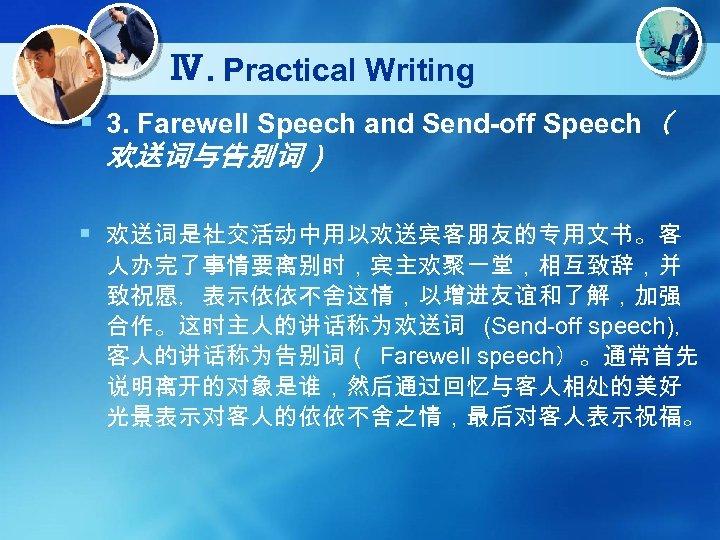 Ⅳ. Practical Writing § 3. Farewell Speech and Send-off Speech( 欢送词与告别词) § 欢送词是社交活动中用以欢送宾客朋友的专用文书。客 人办完了事情要离别时,宾主欢聚一堂,相互致辞,并