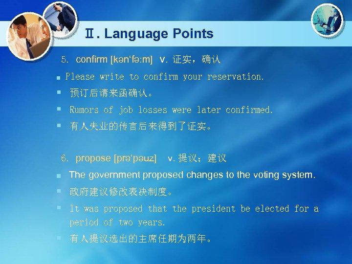 Ⅱ. Language Points 5. confirm [kən'fə: m] v. 证实,确认 ■ Please write to confirm
