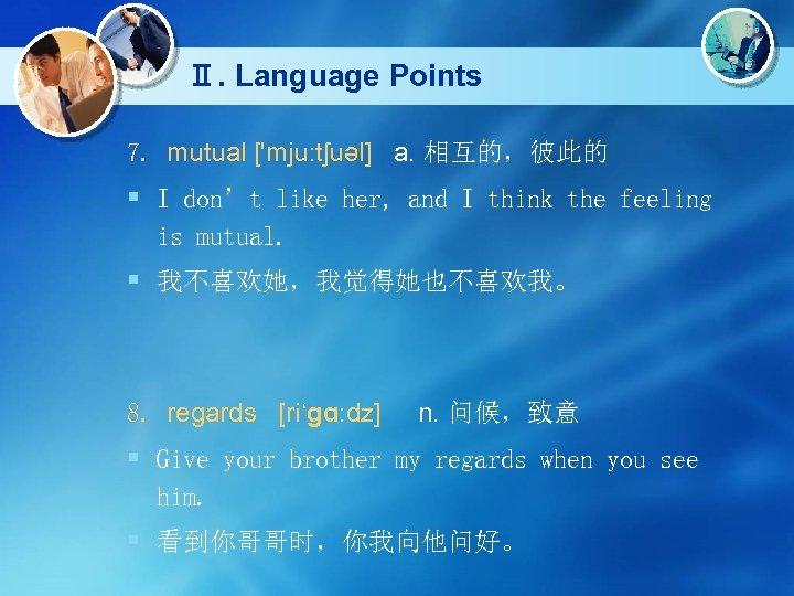 Ⅱ. Language Points 7. mutual ['mju: tʃuəl] a. 相互的,彼此的 § I don't like her,