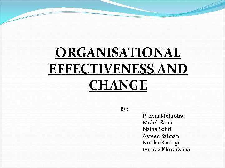 ORGANISATIONAL EFFECTIVENESS AND CHANGE By: Prerna Mehrotra Mohd. Samir Naina Sobti Asreen Salman Kritika