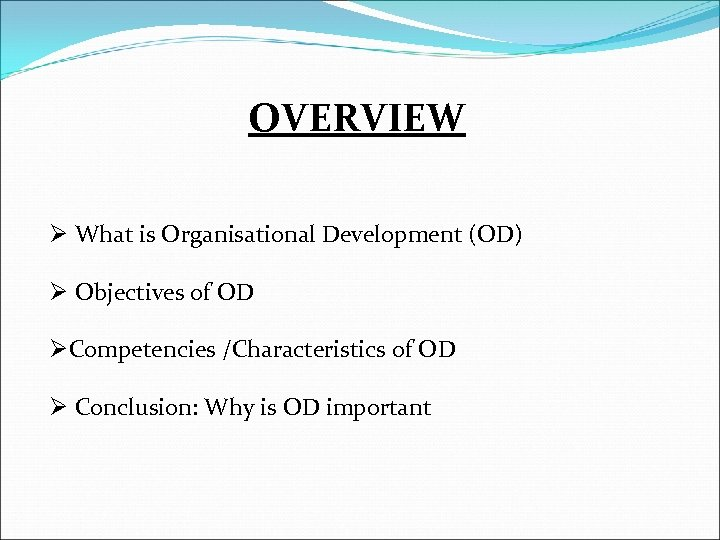 OVERVIEW Ø What is Organisational Development (OD) Ø Objectives of OD ØCompetencies /Characteristics of