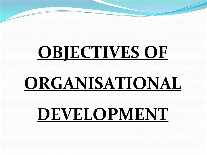OBJECTIVES OF ORGANISATIONAL DEVELOPMENT