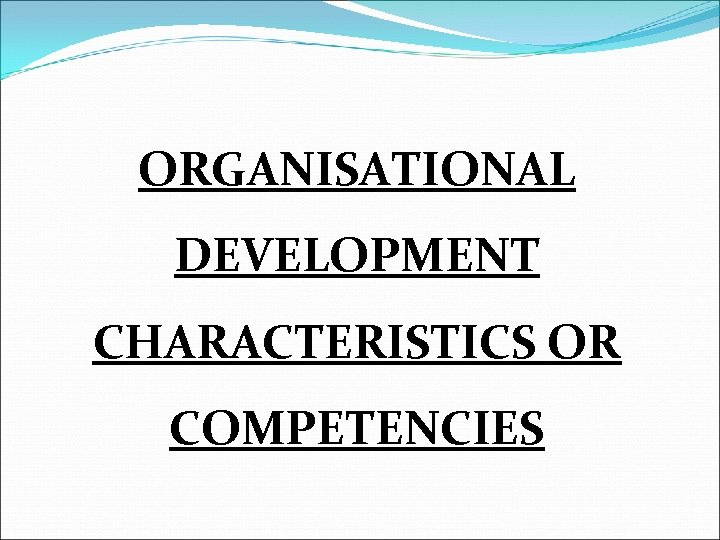 ORGANISATIONAL DEVELOPMENT CHARACTERISTICS OR COMPETENCIES
