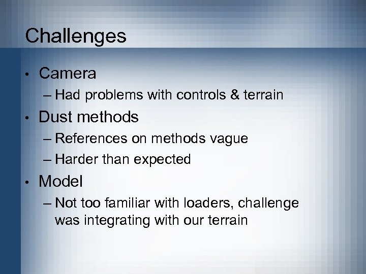 Challenges • Camera – Had problems with controls & terrain • Dust methods –