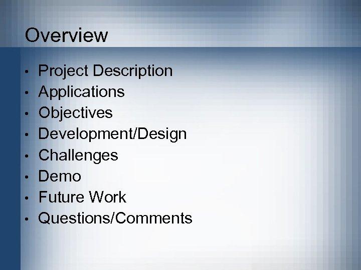 Overview • • Project Description Applications Objectives Development/Design Challenges Demo Future Work Questions/Comments
