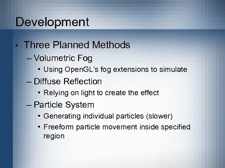 Development • Three Planned Methods – Volumetric Fog • Using Open. GL's fog extensions