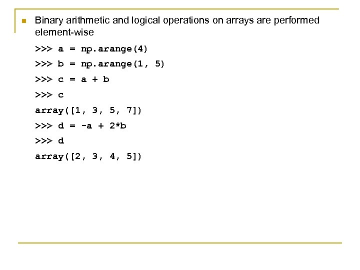 n Binary arithmetic and logical operations on arrays are performed element-wise >>> a =