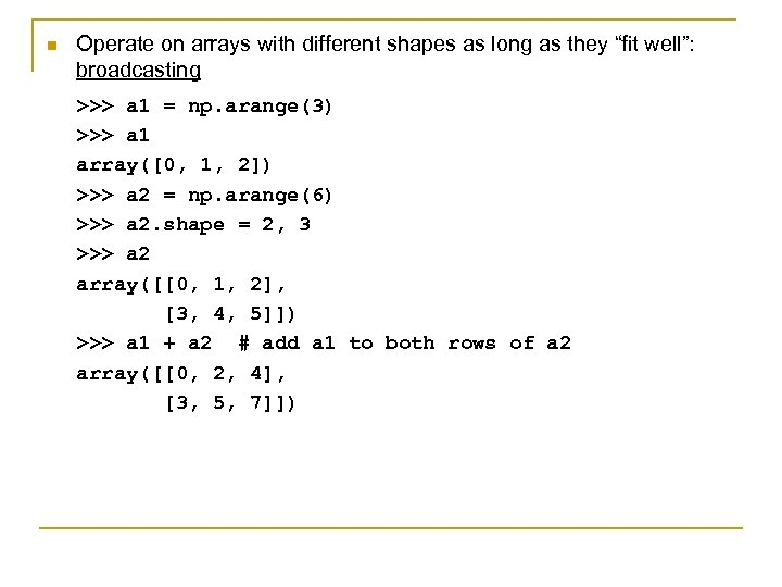 "n Operate on arrays with different shapes as long as they ""fit well"": broadcasting"